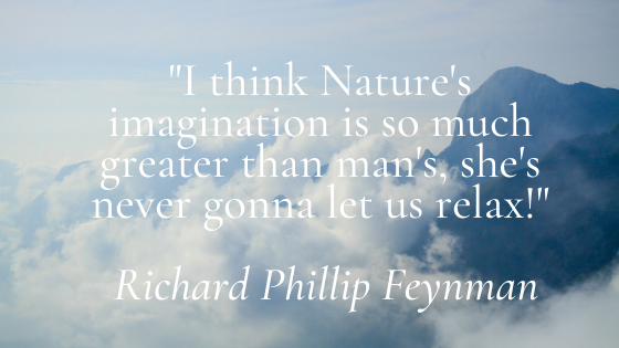 I think Nature's imagination is so much greater than man's